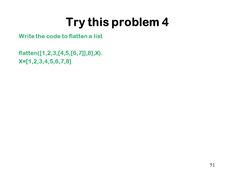 Try this problem 4 Write the code to flatten a list flatten([1,2,3,[4,5,[6,7]],8],X).