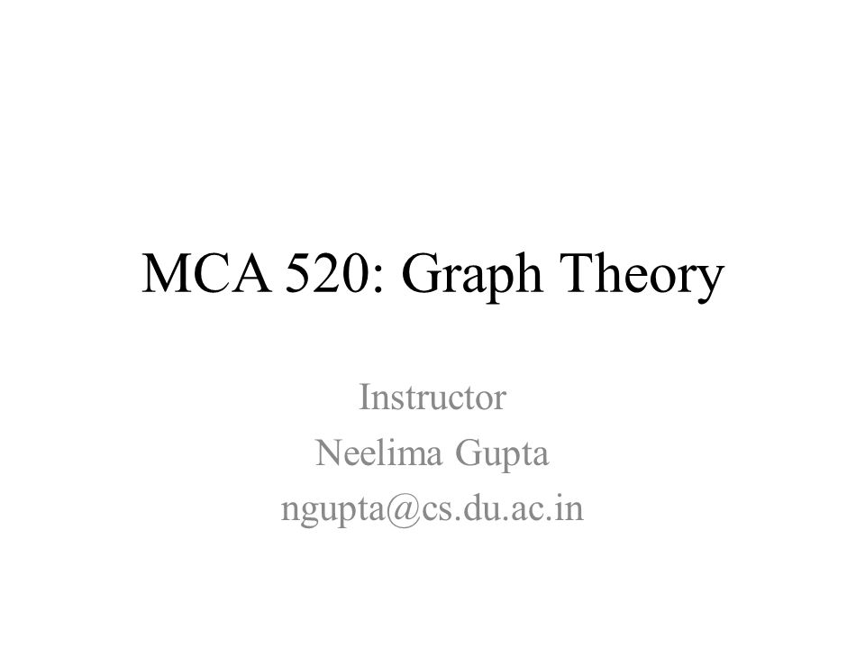 MCA 520: Graph Theory Instructor Neelima Gupta ngupta@cs.du.ac.in