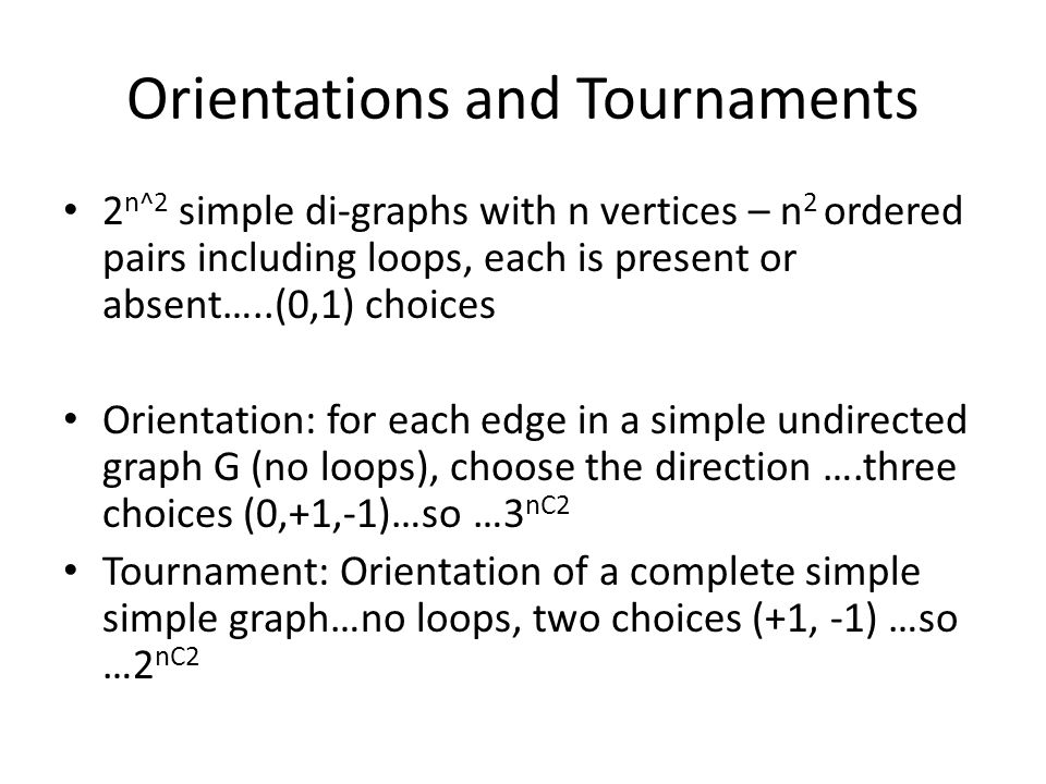 Orientations and Tournaments 2 n^2 simple di-graphs with n vertices – n 2 ordered pairs including loops, each is present or absent…..(0,1) choices Orientation: for each edge in a simple undirected graph G (no loops), choose the direction ….three choices (0,+1,-1)…so …3 nC2 Tournament: Orientation of a complete simple simple graph…no loops, two choices (+1, -1) …so …2 nC2