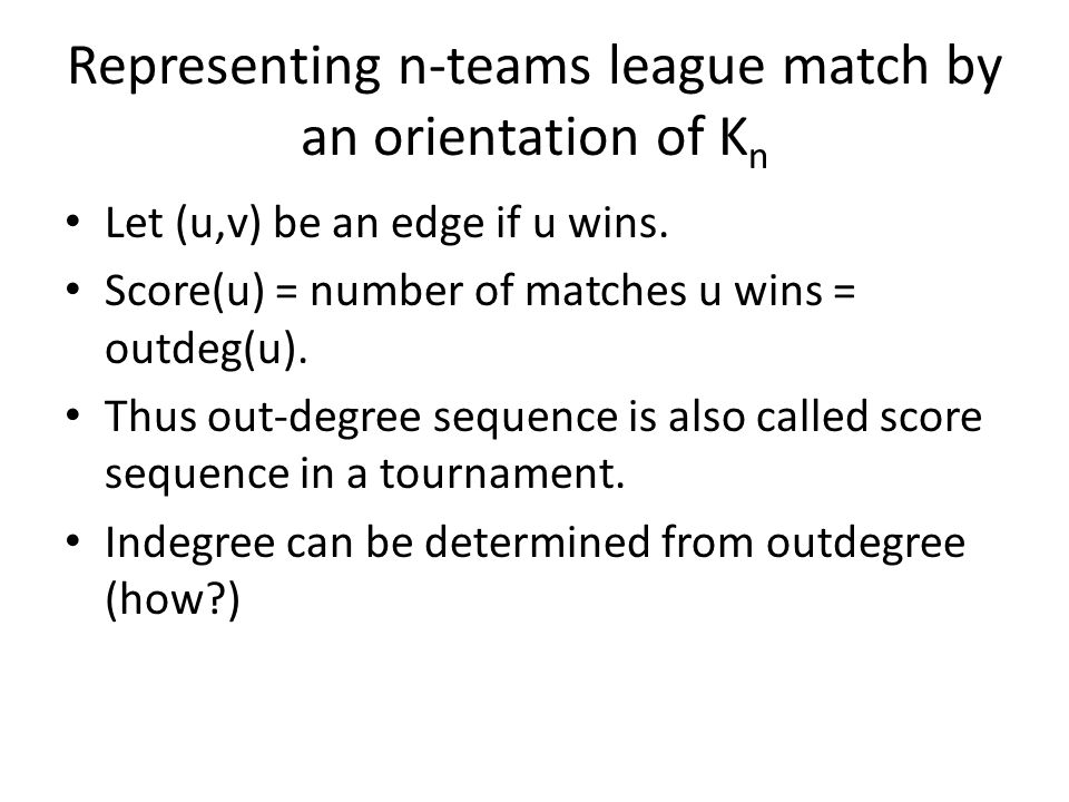 Representing n-teams league match by an orientation of K n Let (u,v) be an edge if u wins.