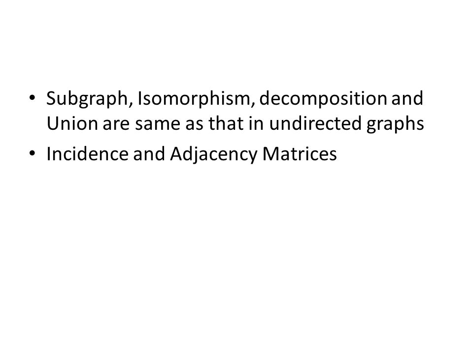 Subgraph, Isomorphism, decomposition and Union are same as that in undirected graphs Incidence and Adjacency Matrices