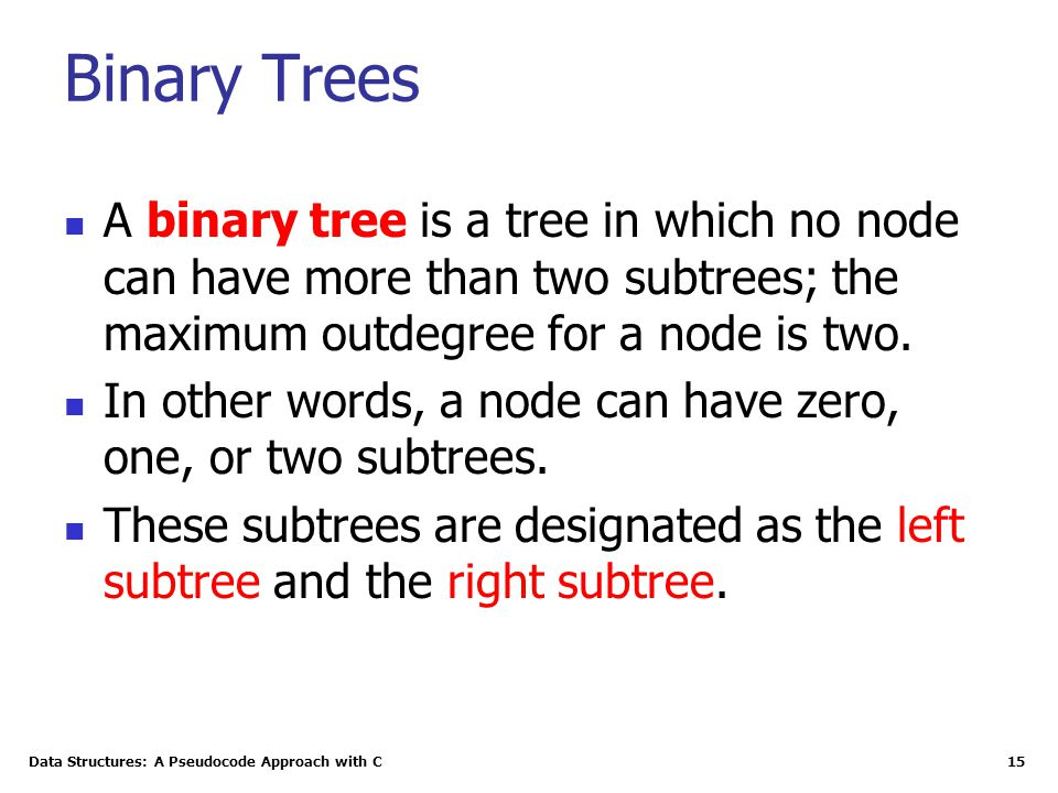 Data Structures: A Pseudocode Approach with C 15 Binary Trees A binary tree is a tree in which no node can have more than two subtrees; the maximum outdegree for a node is two.