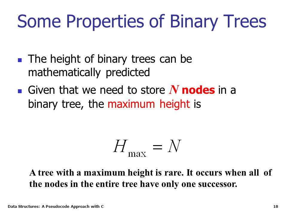 Data Structures: A Pseudocode Approach with C 18 Some Properties of Binary Trees The height of binary trees can be mathematically predicted Given that we need to store N nodes in a binary tree, the maximum height is A tree with a maximum height is rare.