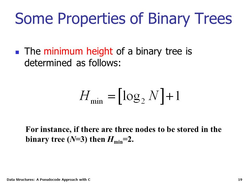 Data Structures: A Pseudocode Approach with C 19 Some Properties of Binary Trees The minimum height of a binary tree is determined as follows: For ins