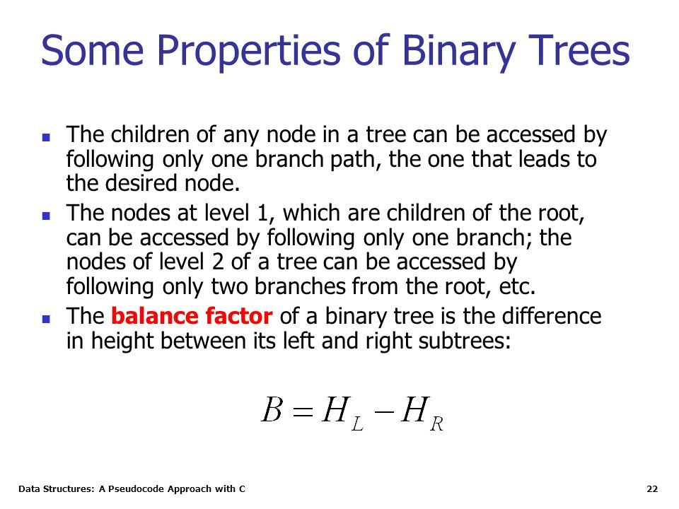 Data Structures: A Pseudocode Approach with C 22 Some Properties of Binary Trees The children of any node in a tree can be accessed by following only