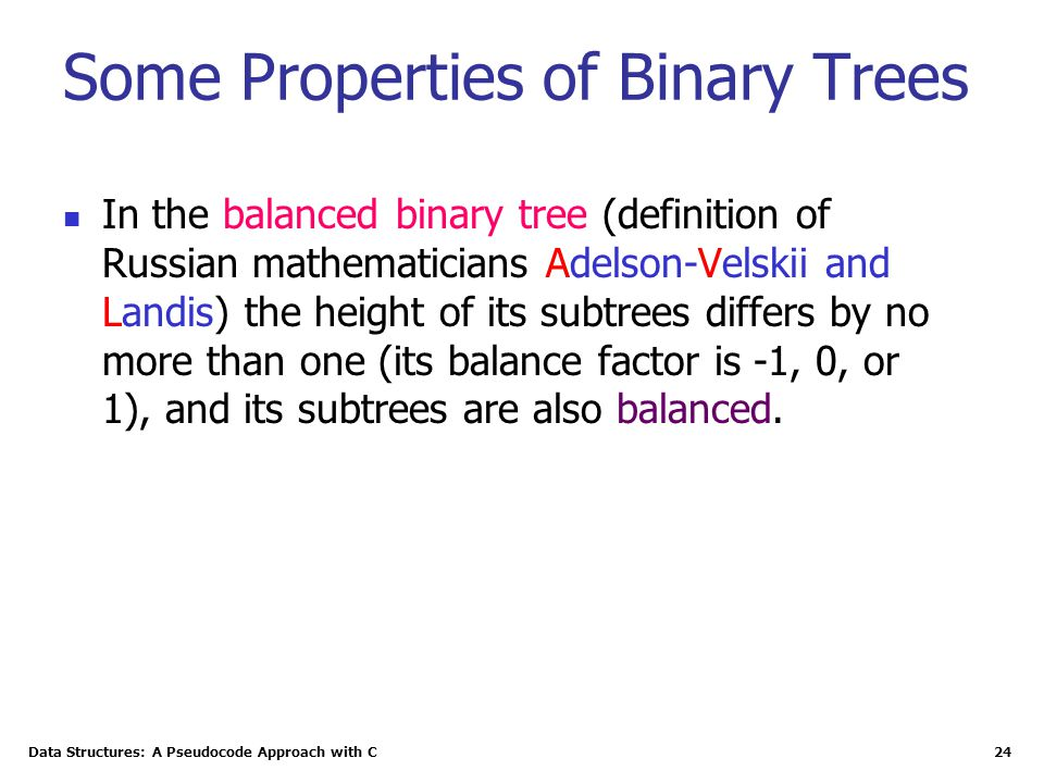 Data Structures: A Pseudocode Approach with C 24 Some Properties of Binary Trees In the balanced binary tree (definition of Russian mathematicians Adelson-Velskii and Landis) the height of its subtrees differs by no more than one (its balance factor is -1, 0, or 1), and its subtrees are also balanced.