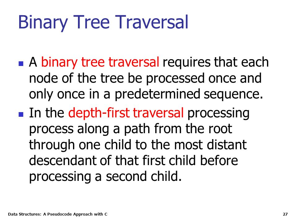 Data Structures: A Pseudocode Approach with C 27 Binary Tree Traversal A binary tree traversal requires that each node of the tree be processed once and only once in a predetermined sequence.
