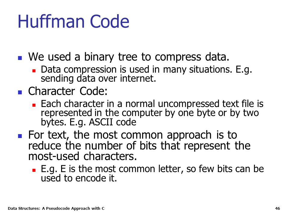 Data Structures: A Pseudocode Approach with C 46 Huffman Code We used a binary tree to compress data. Data compression is used in many situations. E.g