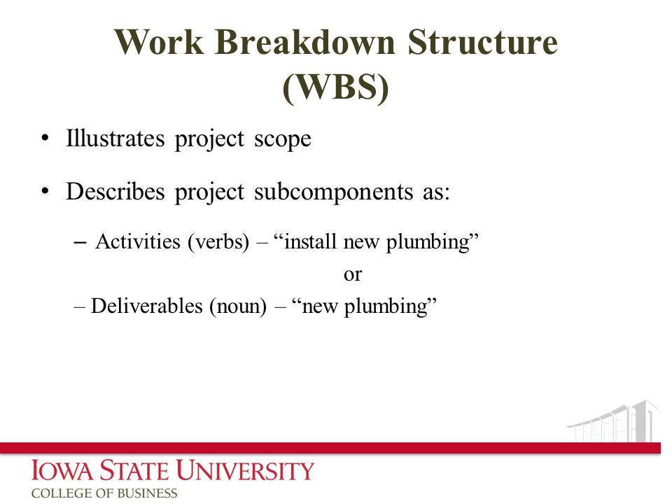 Work Breakdown Structure (WBS) Illustrates project scope Describes project subcomponents as: – Activities (verbs) – install new plumbing or – Deliverables (noun) – new plumbing