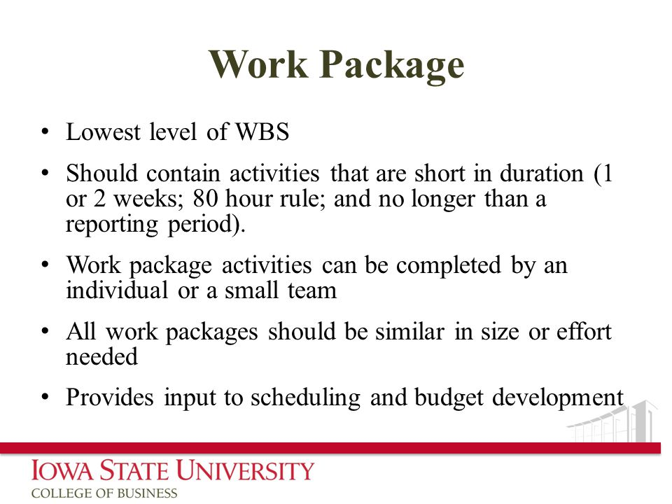 Work Package Lowest level of WBS Should contain activities that are short in duration (1 or 2 weeks; 80 hour rule; and no longer than a reporting period).