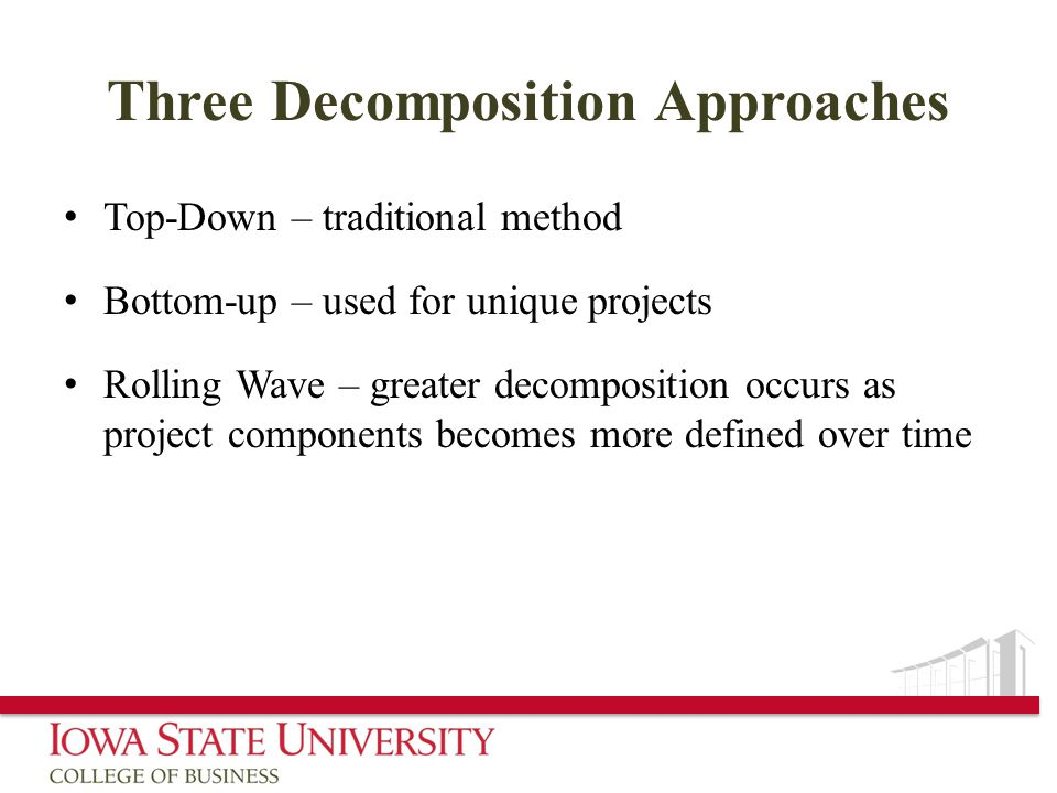 Three Decomposition Approaches Top-Down – traditional method Bottom-up – used for unique projects Rolling Wave – greater decomposition occurs as project components becomes more defined over time