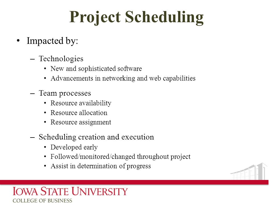 Project Scheduling Impacted by: – Technologies New and sophisticated software Advancements in networking and web capabilities – Team processes Resource availability Resource allocation Resource assignment – Scheduling creation and execution Developed early Followed/monitored/changed throughout project Assist in determination of progress