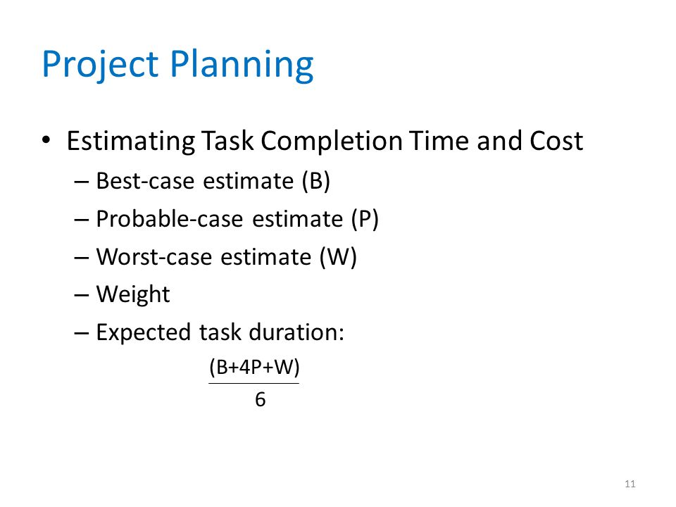 Project Planning Estimating Task Completion Time and Cost – Best-case estimate (B) – Probable-case estimate (P) – Worst-case estimate (W) – Weight – E