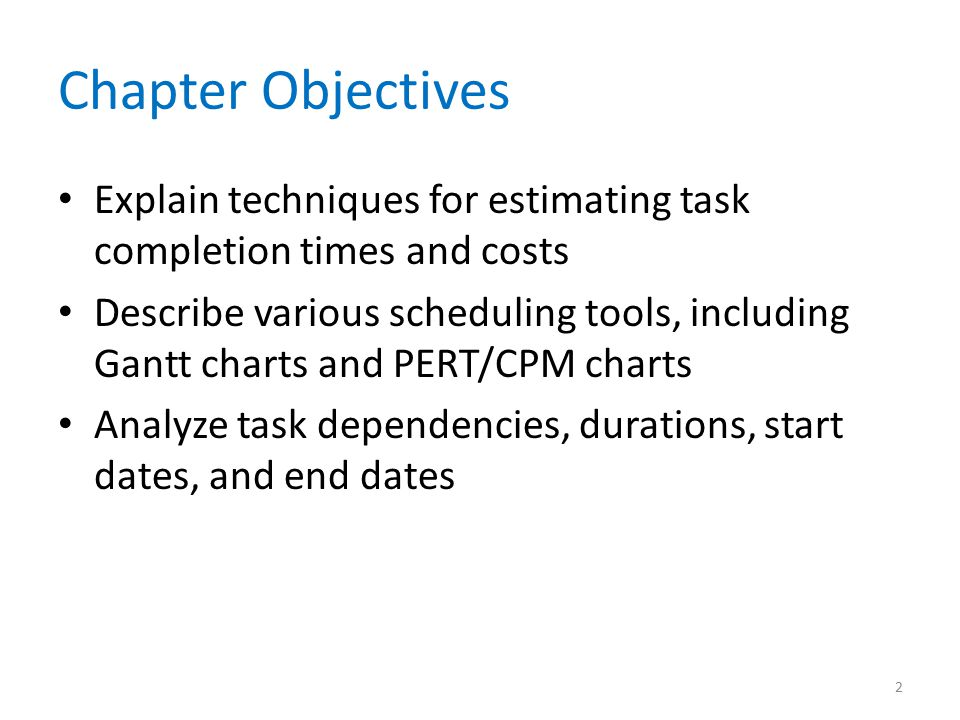 Chapter Objectives Explain techniques for estimating task completion times and costs Describe various scheduling tools, including Gantt charts and PER