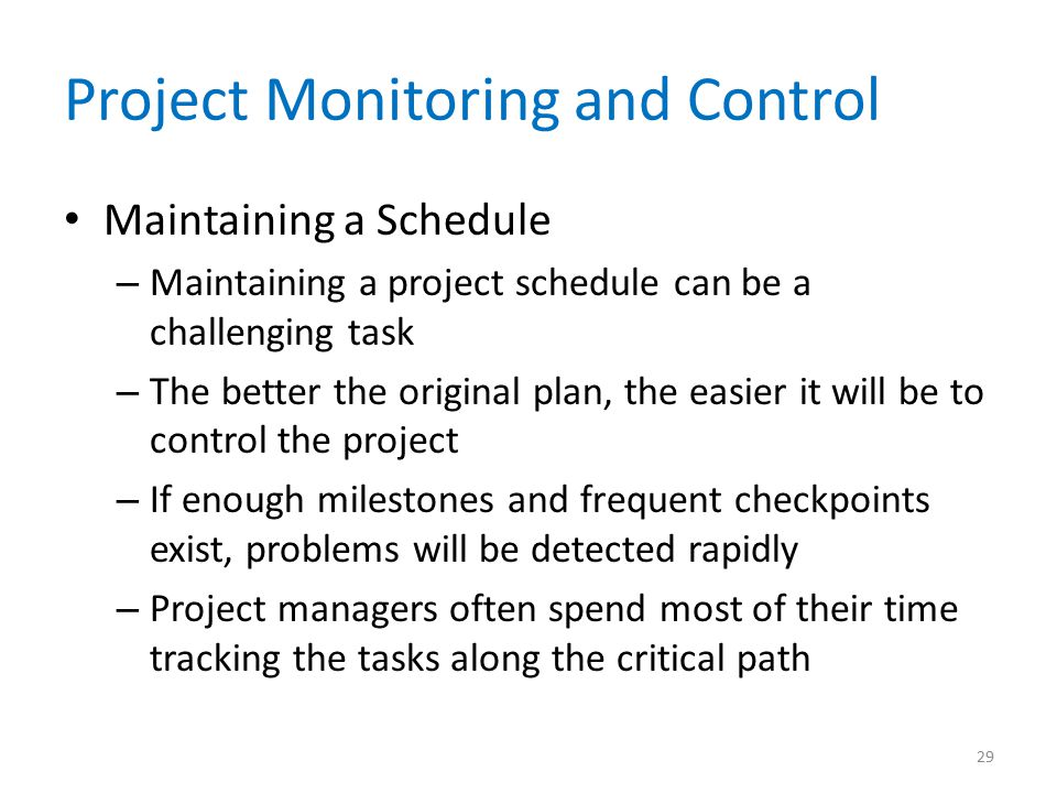 Project Monitoring and Control Maintaining a Schedule – Maintaining a project schedule can be a challenging task – The better the original plan, the e