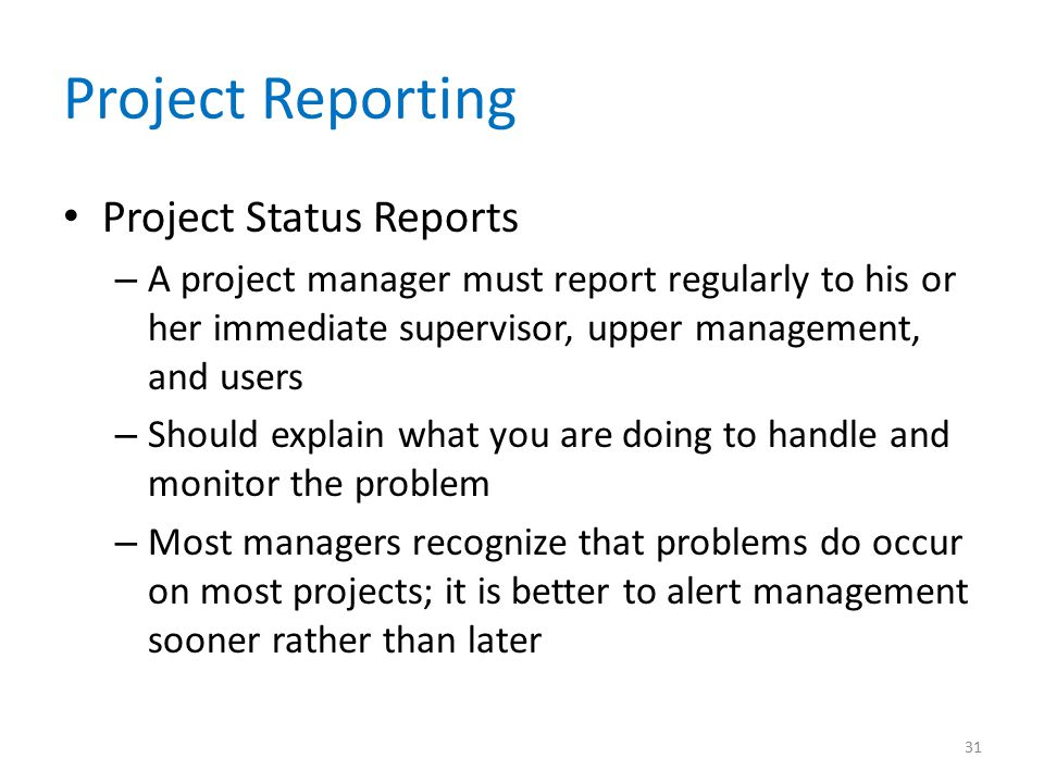Project Reporting Project Status Reports – A project manager must report regularly to his or her immediate supervisor, upper management, and users – S