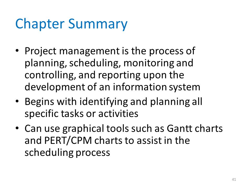 Chapter Summary Project management is the process of planning, scheduling, monitoring and controlling, and reporting upon the development of an inform