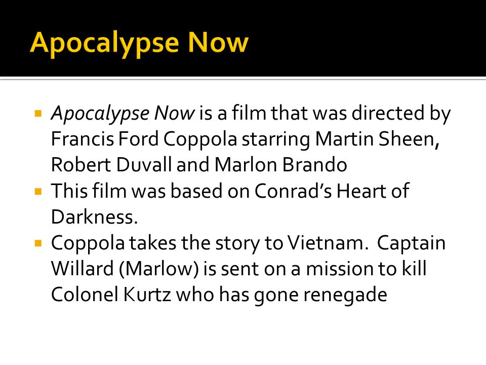  Apocalypse Now is a film that was directed by Francis Ford Coppola starring Martin Sheen, Robert Duvall and Marlon Brando  This film was based on C