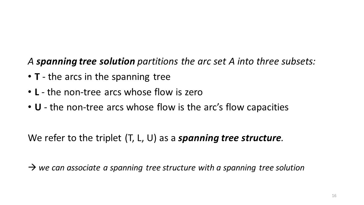 A spanning tree solution partitions the arc set A into three subsets: T - the arcs in the spanning tree L - the non-tree arcs whose flow is zero U - the non-tree arcs whose flow is the arc's flow capacities We refer to the triplet (T, L, U) as a spanning tree structure.