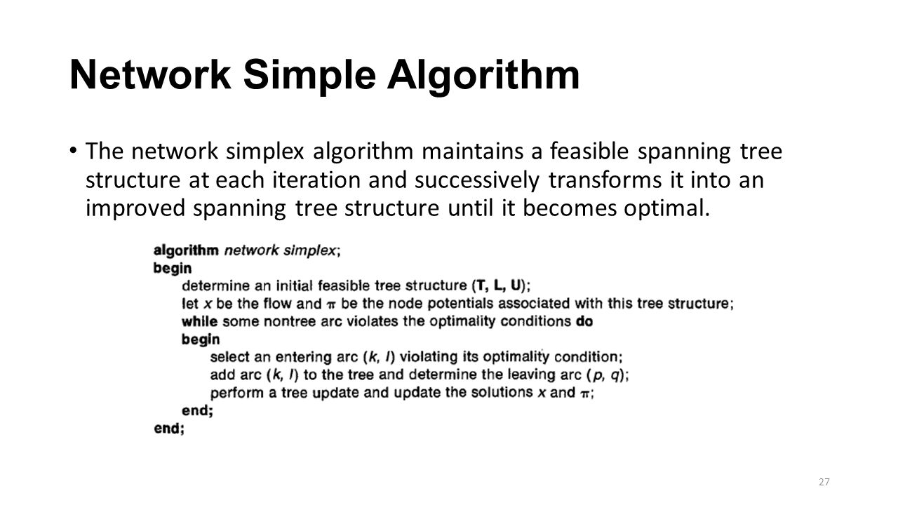 Network Simple Algorithm The network simplex algorithm maintains a feasible spanning tree structure at each iteration and successively transforms it into an improved spanning tree structure until it becomes optimal.