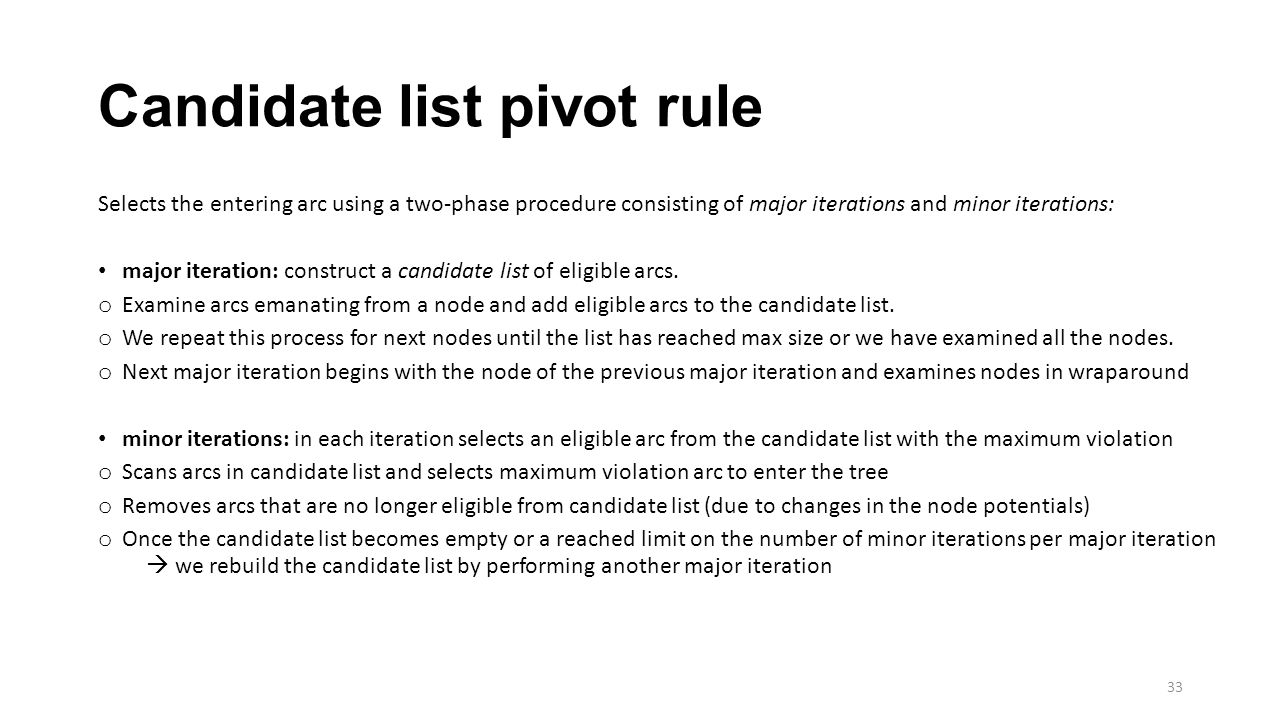 Candidate list pivot rule Selects the entering arc using a two-phase procedure consisting of major iterations and minor iterations: major iteration: construct a candidate list of eligible arcs.