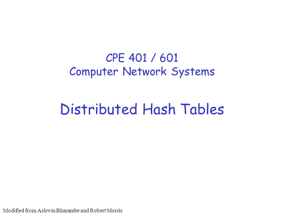 Distributed Hash Tables CPE 401 / 601 Computer Network Systems Modified from Ashwin Bharambe and Robert Morris
