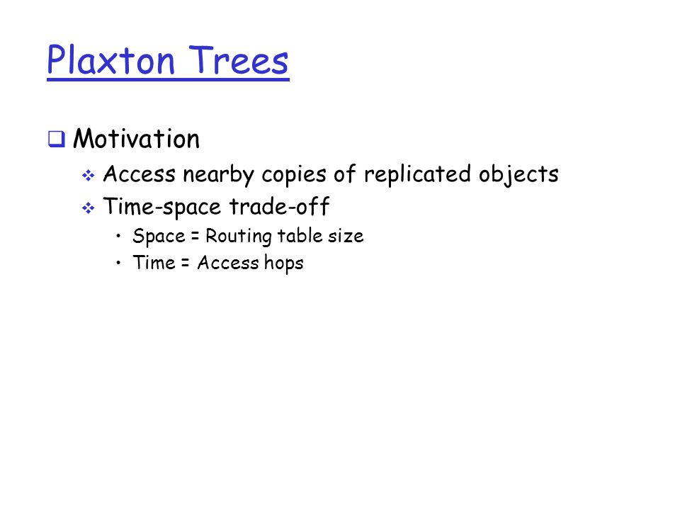Plaxton Trees  Motivation  Access nearby copies of replicated objects  Time-space trade-off Space = Routing table size Time = Access hops