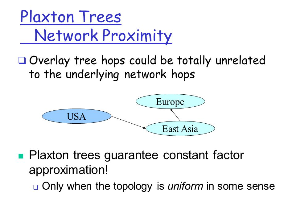Plaxton Trees Network Proximity  Overlay tree hops could be totally unrelated to the underlying network hops USA Europe East Asia Plaxton trees guarantee constant factor approximation.