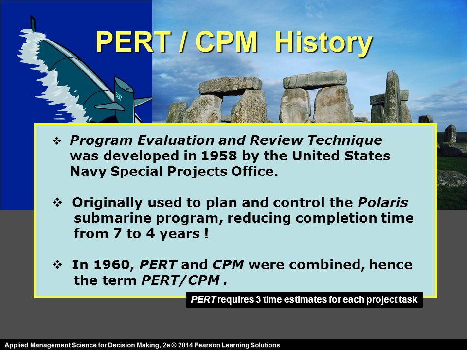 PERT / CPM History  Program Evaluation and Review Technique was developed in 1958 by the United States Navy Special Projects Office.  Originally use
