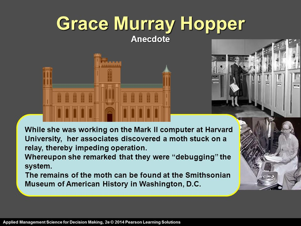 Grace Murray Hopper Anecdote While she was working on the Mark II computer at Harvard University, her associates discovered a moth stuck on a relay, t