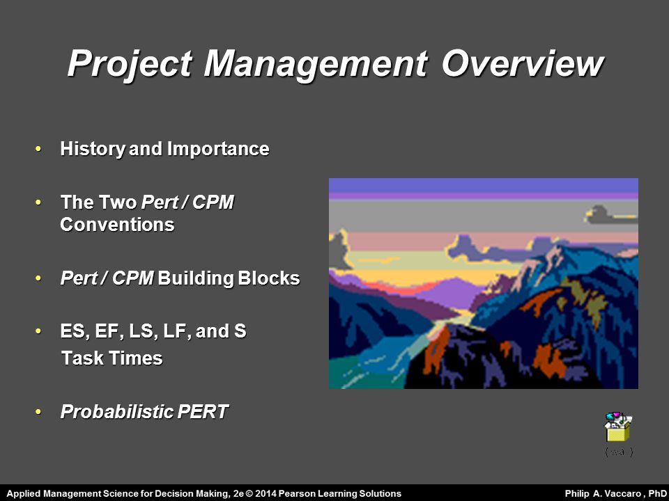 Project Management Overview History and ImportanceHistory and Importance The Two Pert / CPM ConventionsThe Two Pert / CPM Conventions Pert / CPM Building BlocksPert / CPM Building Blocks ES, EF, LS, LF, and SES, EF, LS, LF, and S Task Times Task Times Probabilistic PERTProbabilistic PERT