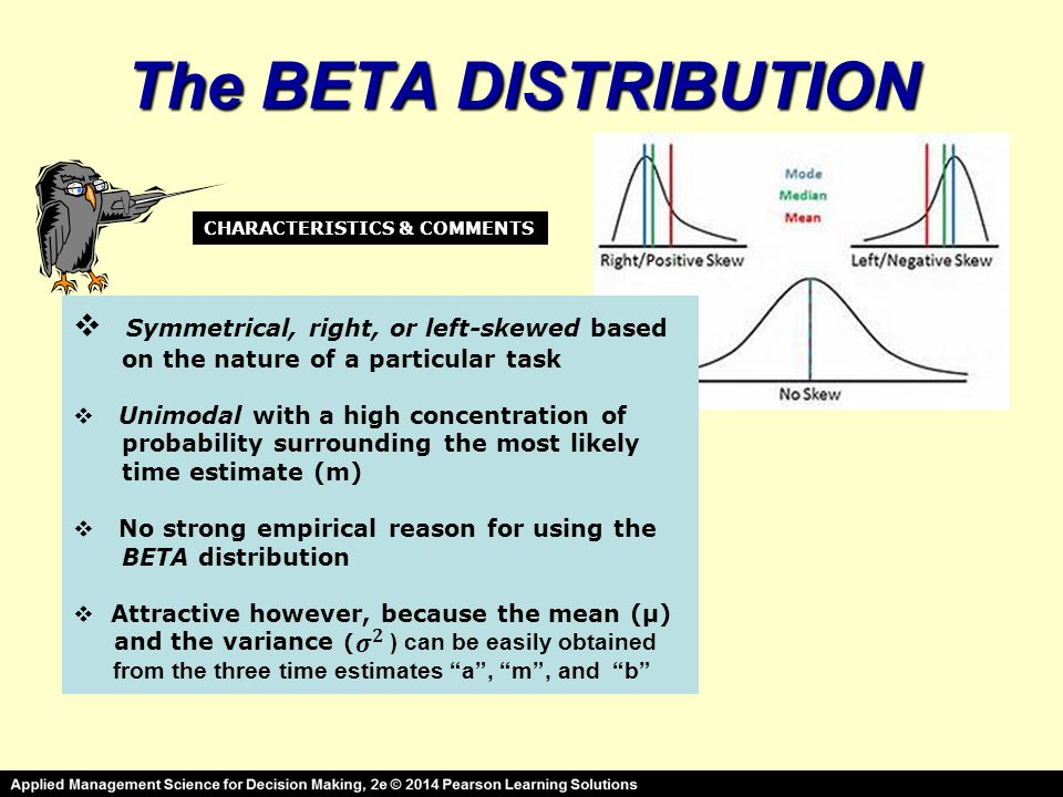 The BETA DISTRIBUTION  Symmetrical, right, or left-skewed based on the nature of a particular task  Unimodal with a high concentration of probability surrounding the most likely time estimate (m)  No strong empirical reason for using the BETA distribution  Attractive however, because the mean (μ) and the variance ( ) can be easily obtained from the three time estimates a , m , and b CHARACTERISTICS & COMMENTS