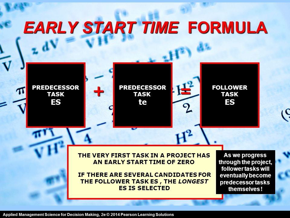 EARLY START TIME FORMULA PREDECESSOR TASK ES PREDECESSOR TASK te FOLLOWER TASK ES =+ IF THERE ARE SEVERAL CANDIDATES FOR THE FOLLOWER TASK ES, THE LONGEST ES IS SELECTED THE VERY FIRST TASK IN A PROJECT HAS AN EARLY START TIME OF ZERO As we progress through the project, follower tasks will eventually become predecessor tasks themselves !