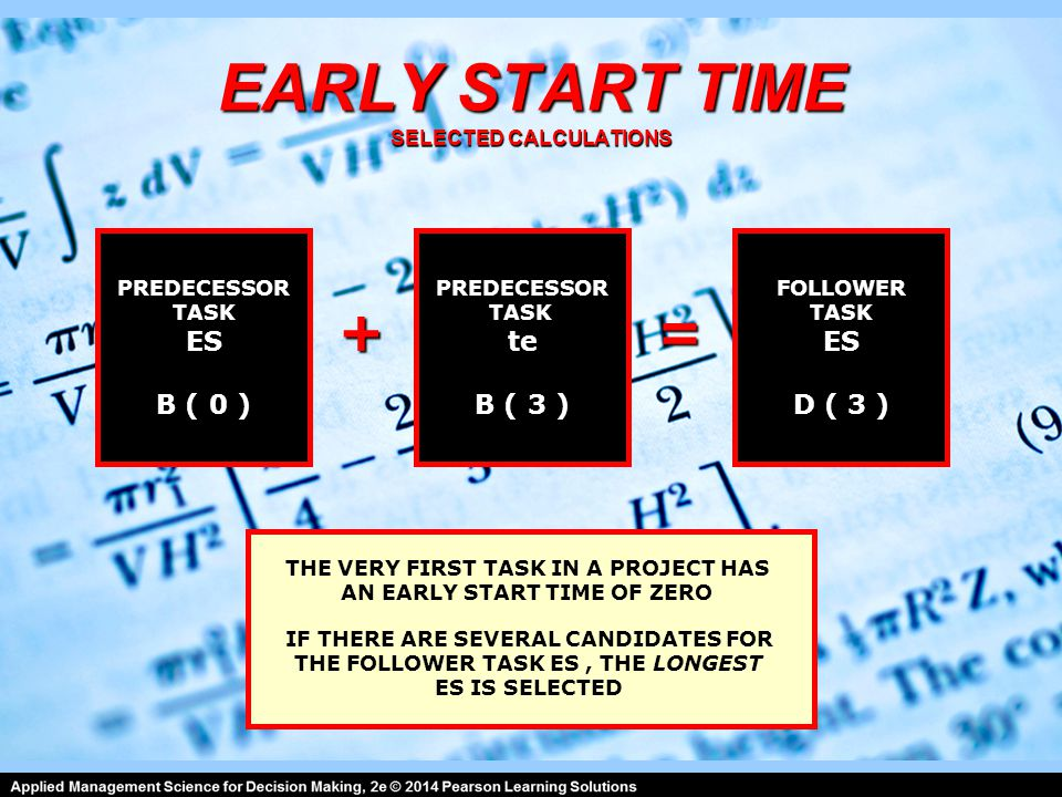 EARLY START TIME SELECTED CALCULATIONS PREDECESSOR TASK ES B ( 0 ) PREDECESSOR TASK te B ( 3 ) FOLLOWER TASK ES D ( 3 ) =+ IF THERE ARE SEVERAL CANDIDATES FOR THE FOLLOWER TASK ES, THE LONGEST ES IS SELECTED THE VERY FIRST TASK IN A PROJECT HAS AN EARLY START TIME OF ZERO