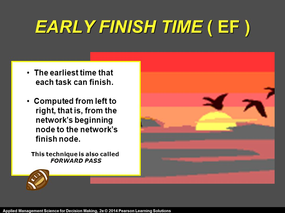 EARLY FINISH TIME ( EF ) This technique is also called FORWARD PASS The earliest time that each task can finish.