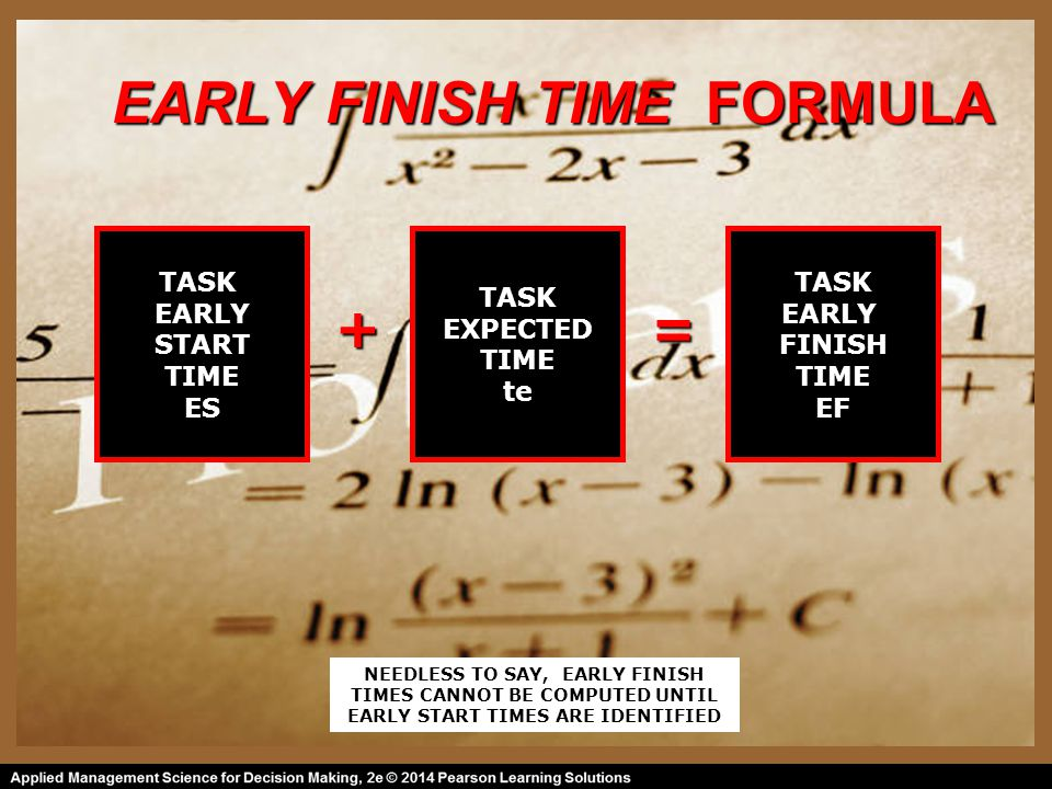 EARLY FINISH TIME FORMULA TASK EARLY START TIME ES TASK EXPECTED TIME te TASK EARLY FINISH TIME EF =+ NEEDLESS TO SAY, EARLY FINISH TIMES CANNOT BE COMPUTED UNTIL EARLY START TIMES ARE IDENTIFIED