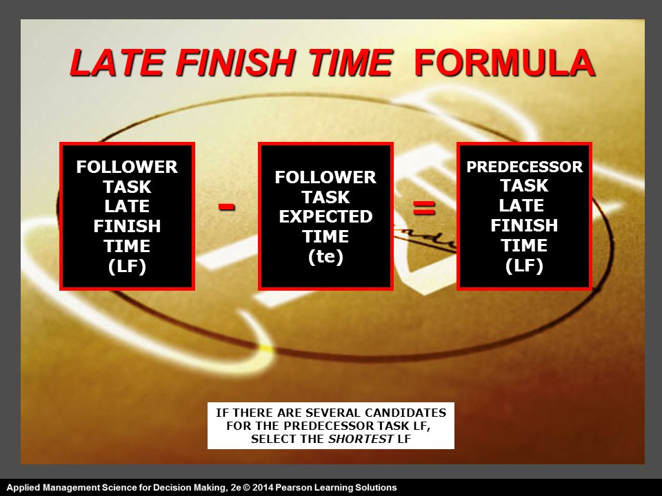 LATE FINISH TIME FORMULA FOLLOWER TASK LATE FINISH TIME (LF) FOLLOWER TASK EXPECTED TIME (te) PREDECESSOR TASK LATE FINISH TIME (LF) = - IF THERE ARE SEVERAL CANDIDATES FOR THE PREDECESSOR TASK LF, SELECT THE SHORTEST LF