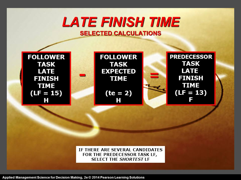 LATE FINISH TIME SELECTED CALCULATIONS FOLLOWER TASK LATE FINISH TIME (LF = 15) H FOLLOWER TASK EXPECTED TIME (te = 2) H PREDECESSOR TASK LATE FINISH TIME (LF = 13) F = - IF THERE ARE SEVERAL CANDIDATES FOR THE PREDECESSOR TASK LF, SELECT THE SHORTEST LF