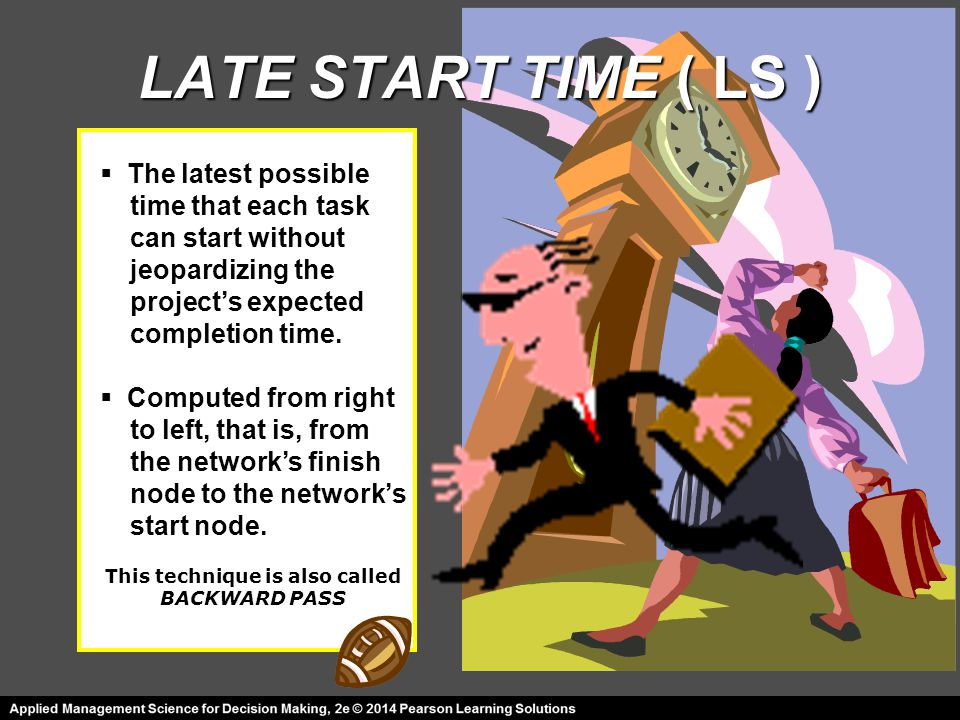 LATE START TIME ( LS ) This technique is also called BACKWARD PASS  The latest possible time that each task can start without jeopardizing the projec