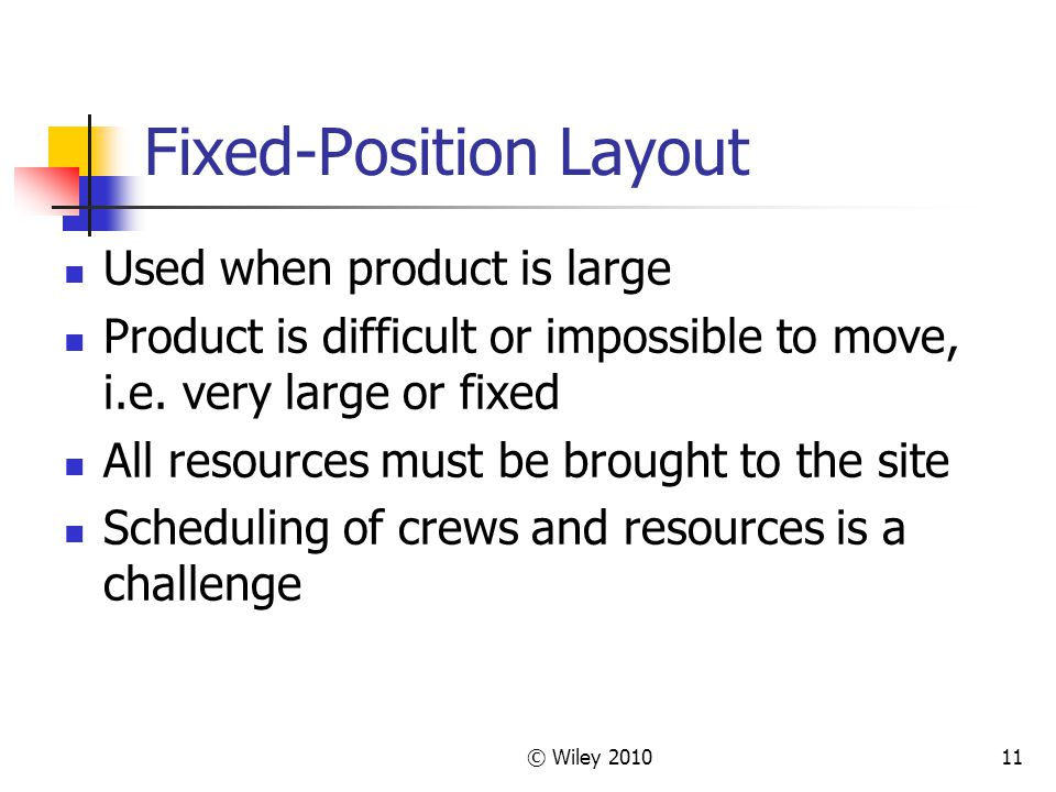 © Wiley 201011 Fixed-Position Layout Used when product is large Product is difficult or impossible to move, i.e.