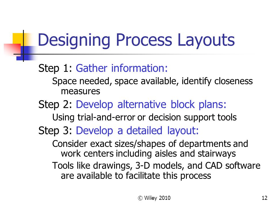 © Wiley 201012 Designing Process Layouts Step 1: Gather information: Space needed, space available, identify closeness measures Step 2: Develop alternative block plans: Using trial-and-error or decision support tools Step 3: Develop a detailed layout: Consider exact sizes/shapes of departments and work centers including aisles and stairways Tools like drawings, 3-D models, and CAD software are available to facilitate this process