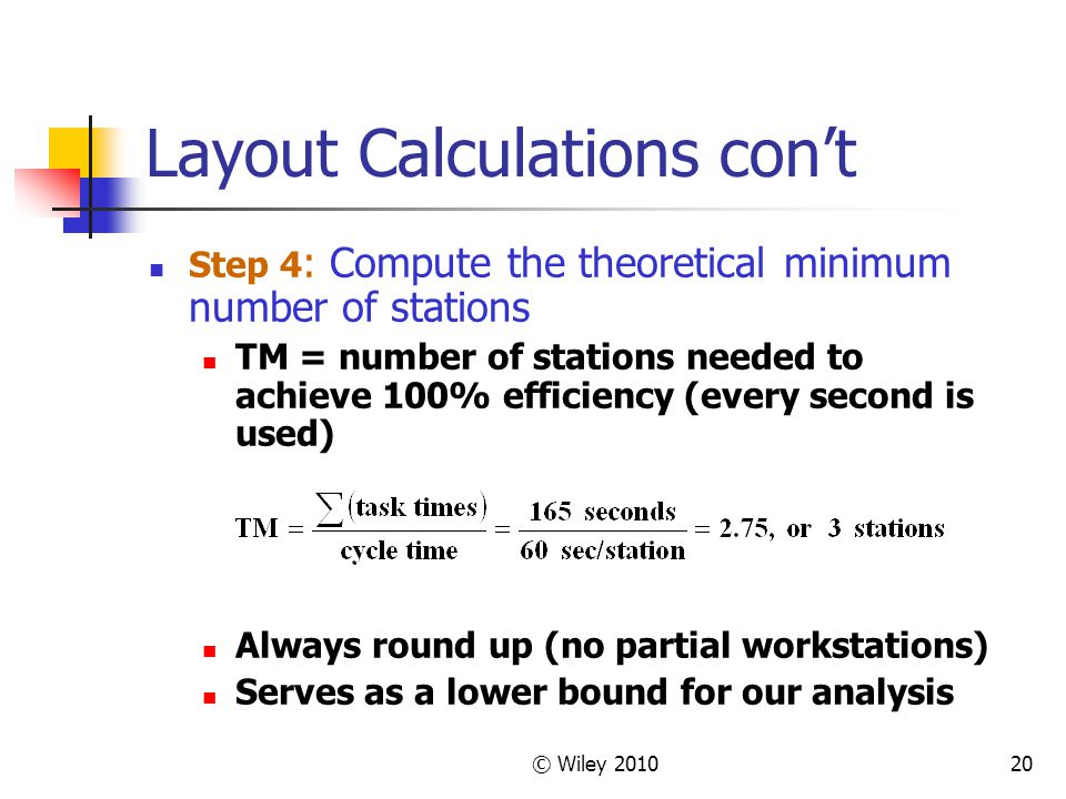 © Wiley 201020 Layout Calculations con't Step 4 : Compute the theoretical minimum number of stations TM = number of stations needed to achieve 100% efficiency (every second is used) Always round up (no partial workstations) Serves as a lower bound for our analysis