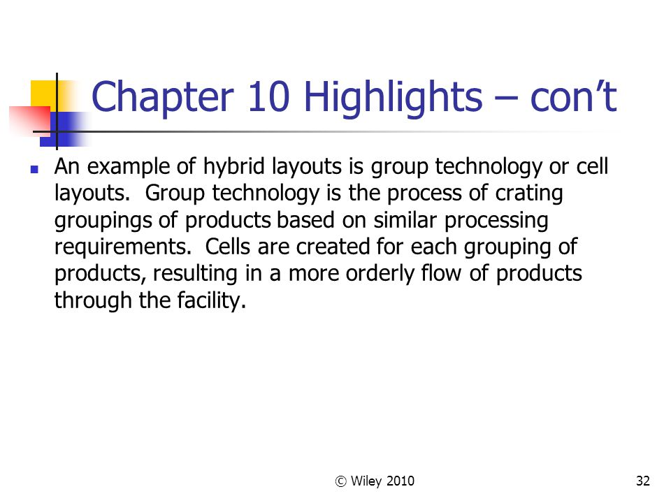 © Wiley 201032 Chapter 10 Highlights – con't An example of hybrid layouts is group technology or cell layouts.