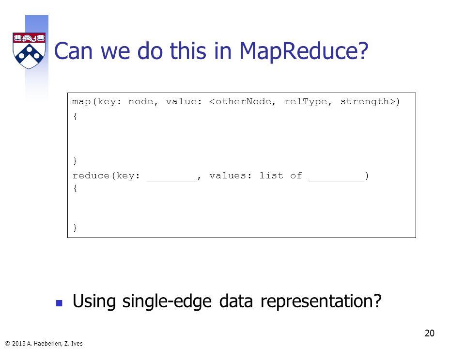 © 2013 A. Haeberlen, Z. Ives Can we do this in MapReduce? Using single-edge data representation? 20 map(key: node, value: ) { } reduce(key: ________,