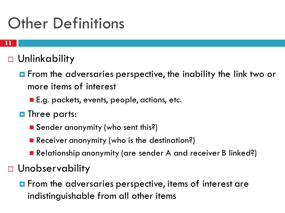 Other Definitions 11  Unlinkability  From the adversaries perspective, the inability the link two or more items of interest E.g. packets, events, pe