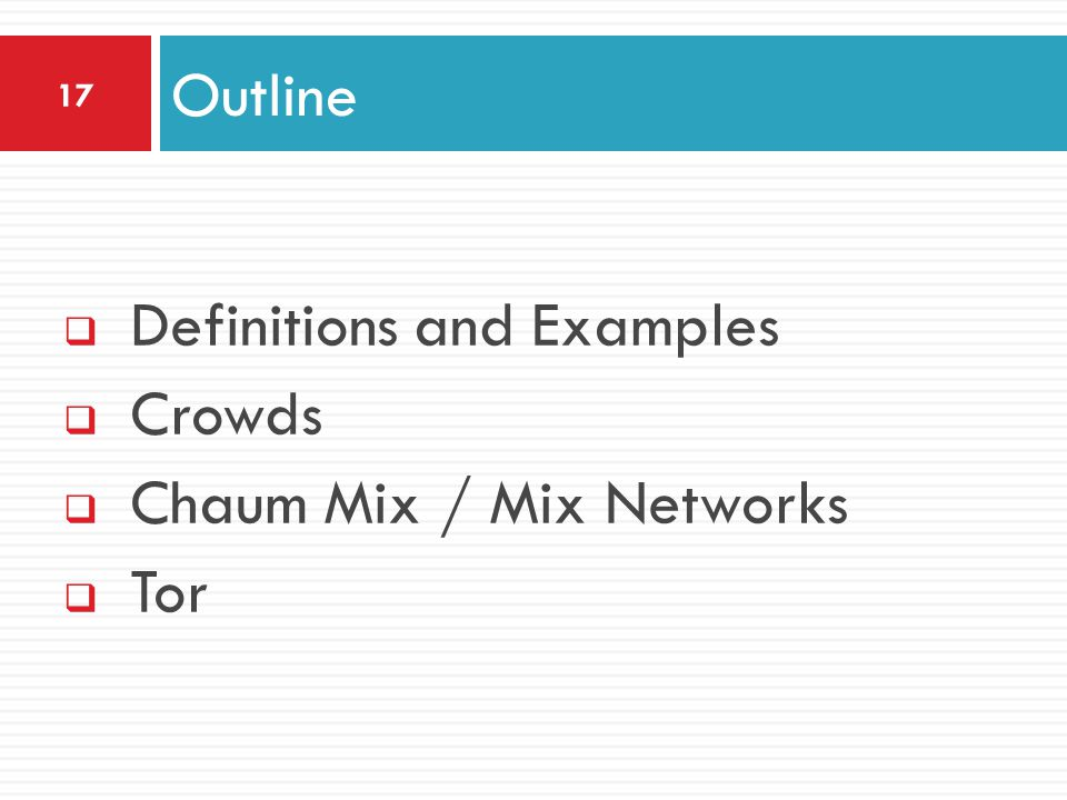  Definitions and Examples  Crowds  Chaum Mix / Mix Networks  Tor Outline 17