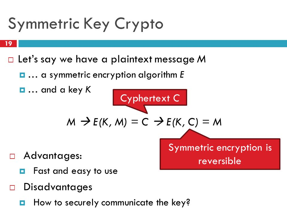Symmetric Key Crypto 19  Let's say we have a plaintext message M  … a symmetric encryption algorithm E  … and a key K M  E(K, M) = C  E(K, C) = M  Advantages:  Fast and easy to use  Disadvantages  How to securely communicate the key.