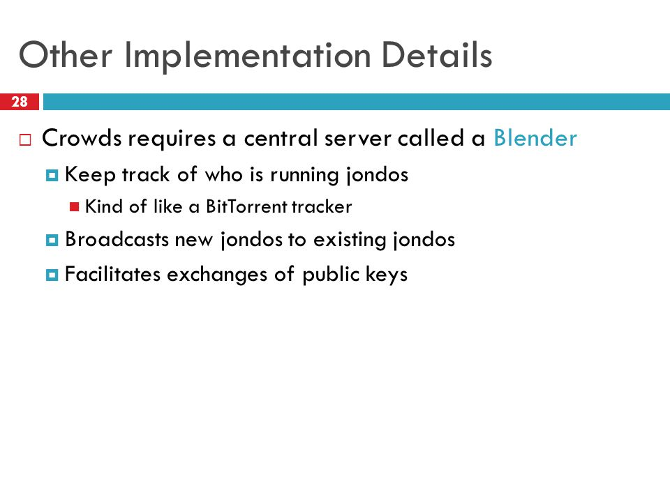 Other Implementation Details 28  Crowds requires a central server called a Blender  Keep track of who is running jondos Kind of like a BitTorrent tr
