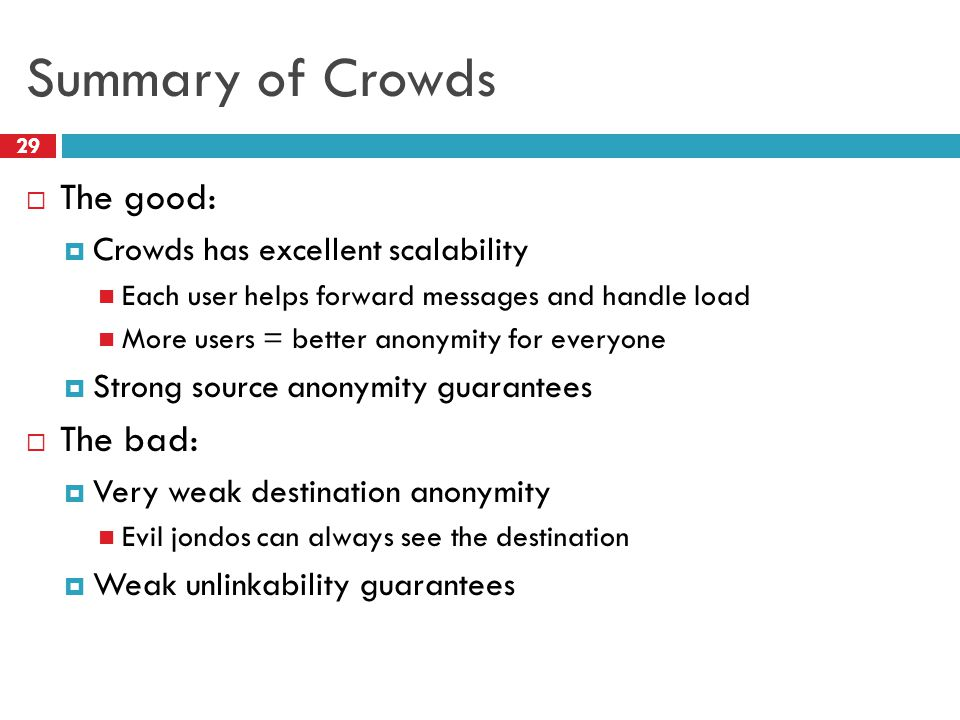 Summary of Crowds 29  The good:  Crowds has excellent scalability Each user helps forward messages and handle load More users = better anonymity for