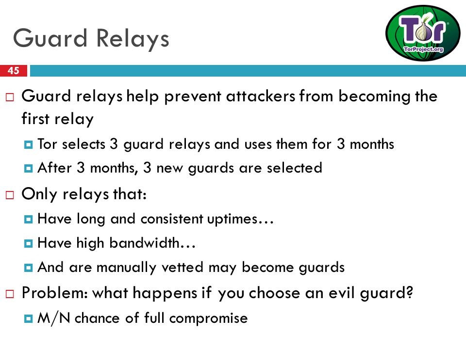 Guard Relays 45  Guard relays help prevent attackers from becoming the first relay  Tor selects 3 guard relays and uses them for 3 months  After 3